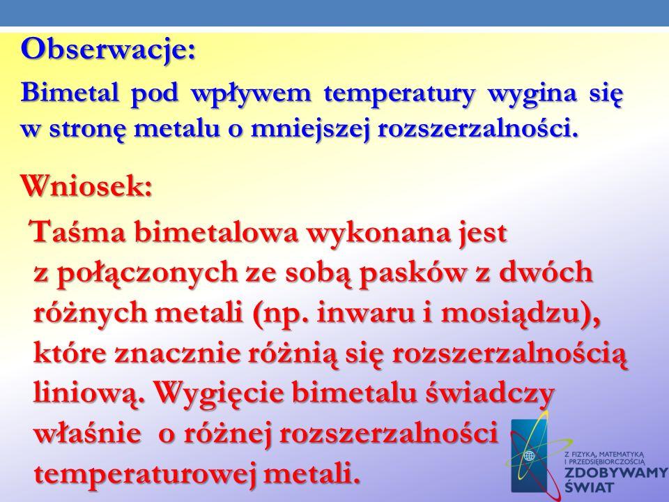 Obserwacje: Bimetal pod wpływem temperatury wygina się w stronę metalu o mniejszej rozszerzalności.