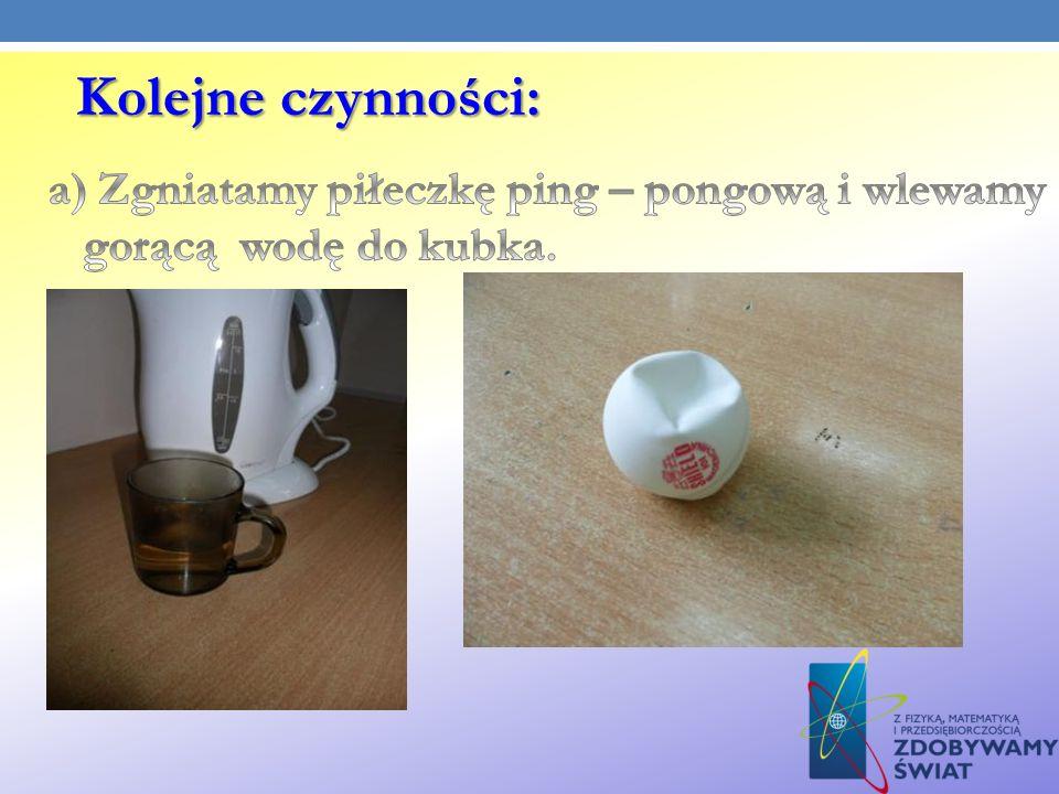 Kolejne czynności: a) Zgniatamy piłeczkę ping – pongową i wlewamy gorącą wodę do kubka.