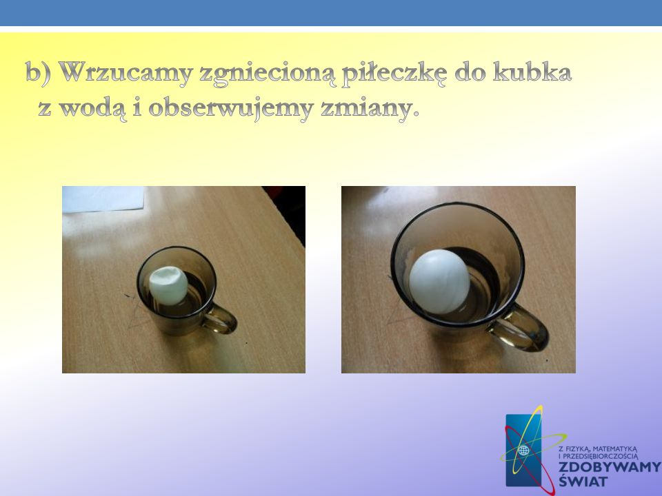 b) Wrzucamy zgniecioną piłeczkę do kubka z wodą i obserwujemy zmiany.