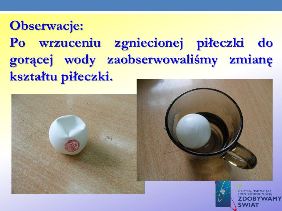 Obserwacje: Po wrzuceniu zgniecionej piłeczki do gorącej wody zaobserwowaliśmy zmianę kształtu piłeczki.