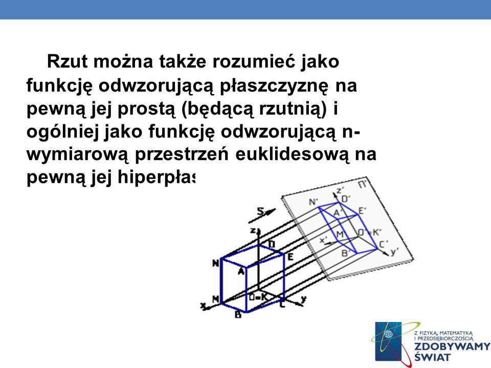 Rzut można także rozumieć jako funkcję odwzorującą płaszczyznę na pewną jej prostą (będącą rzutnią) i ogólniej jako funkcję odwzorującą n- wymiarową przestrzeń euklidesową na pewną jej hiperpłaszczyznę.