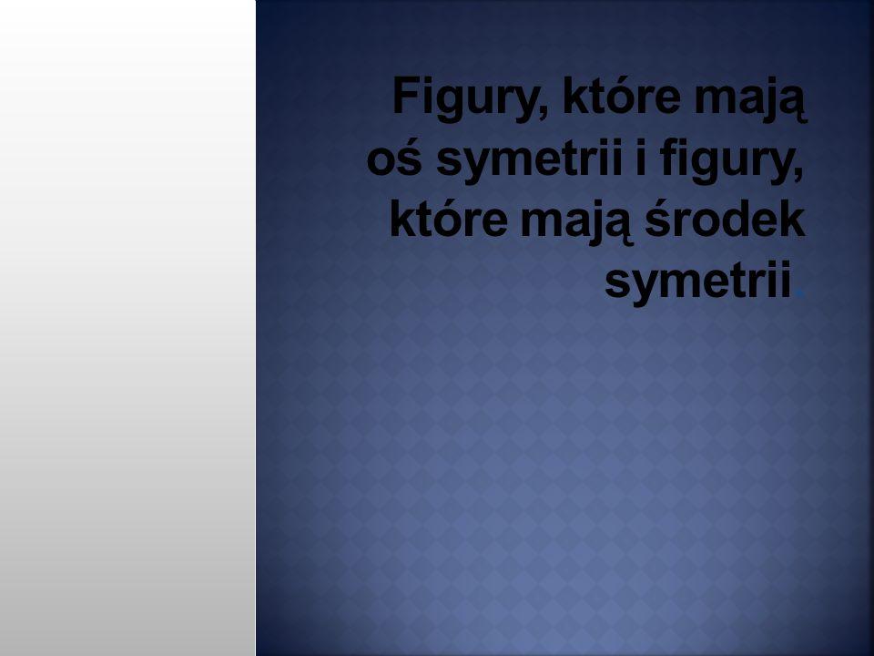Figury, które mają oś symetrii i figury, które mają środek symetrii.