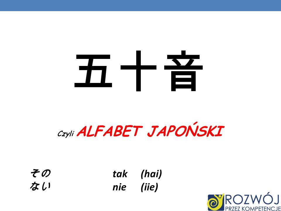 五十音 Czyli ALFABET JAPOŃSKI その tak (hai) ない nie (iie)