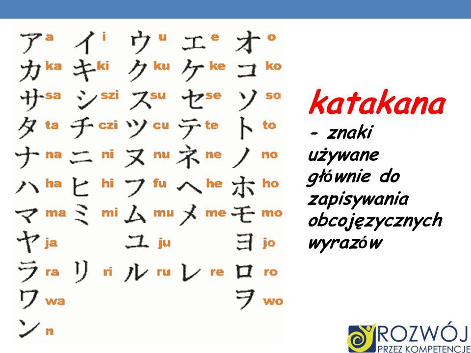katakana - znaki używane głównie do zapisywania obcojęzycznych wyrazów