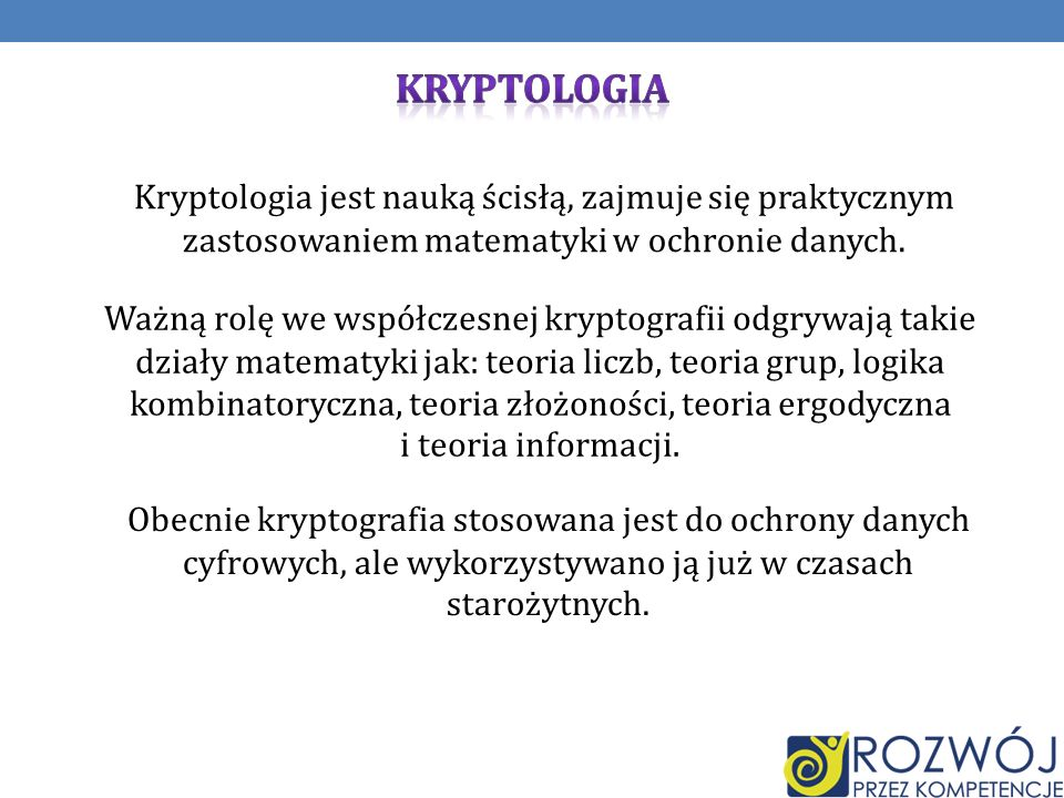 KRYPTOLOGIAKryptologia jest nauką ścisłą, zajmuje się praktycznym zastosowaniem matematyki w ochronie danych.