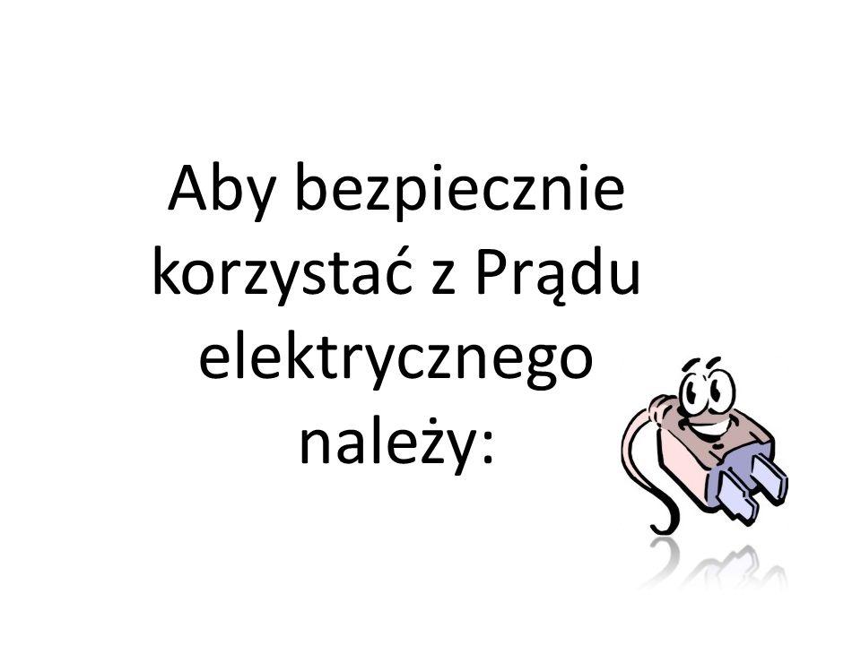 Aby bezpiecznie korzystać z Prądu elektrycznego należy: