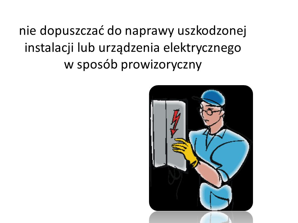 nie dopuszczać do naprawy uszkodzonej instalacji lub urządzenia elektrycznego w sposób prowizoryczny