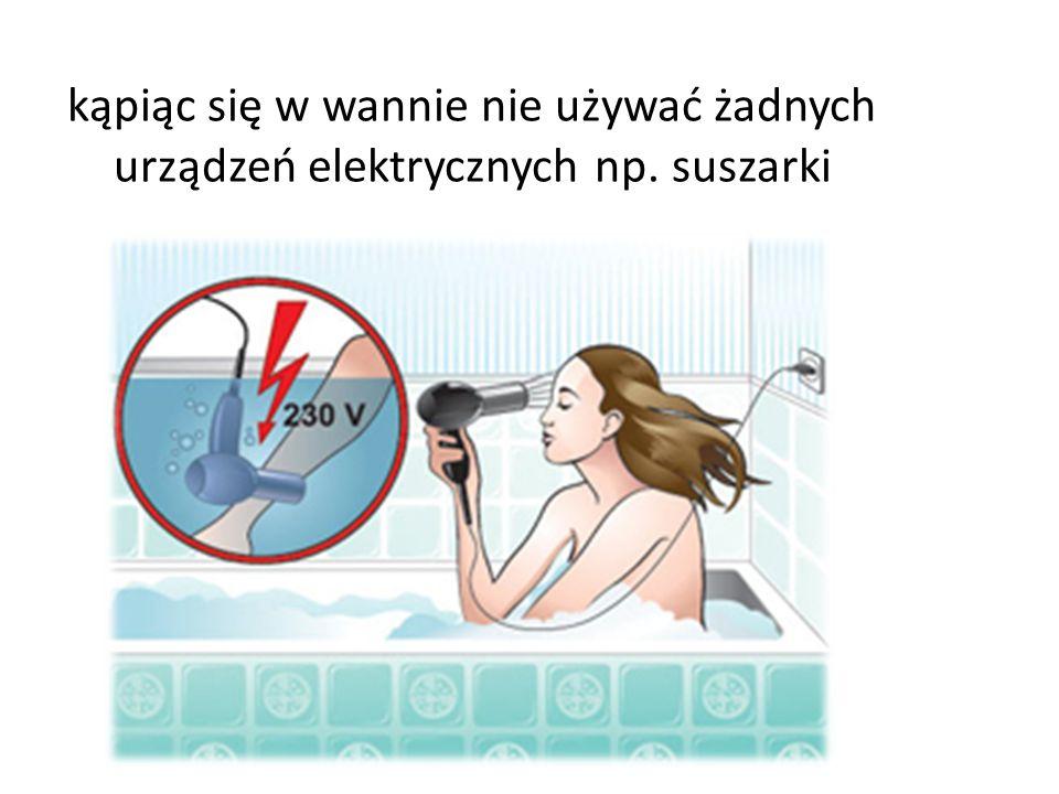 kąpiąc się w wannie nie używać żadnych urządzeń elektrycznych np