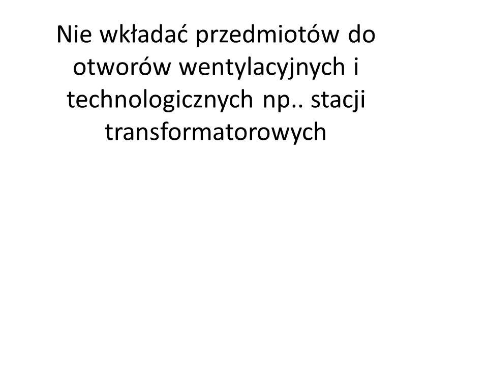 Nie wkładać przedmiotów do otworów wentylacyjnych i technologicznych np.. stacji transformatorowych