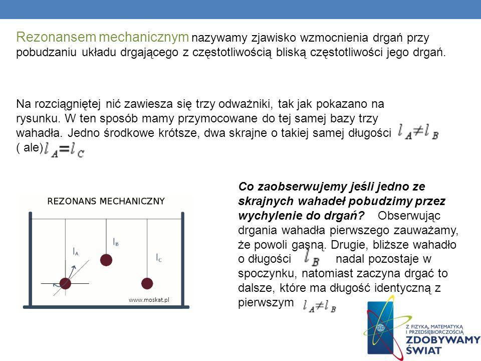 Rezonansem mechanicznym nazywamy zjawisko wzmocnienia drgań przy pobudzaniu układu drgającego z częstotliwością bliską częstotliwości jego drgań.