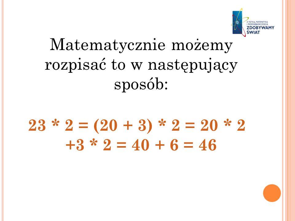 Matematycznie możemy rozpisać to w następujący sposób: 23 * 2 = (20 + 3) * 2 = 20 * 2 +3 * 2 = 40 + 6 = 46