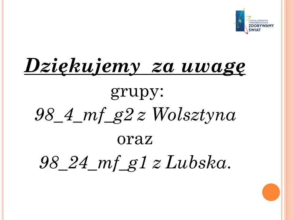 Dziękujemy za uwagę grupy: 98_4_mf_g2 z Wolsztyna oraz