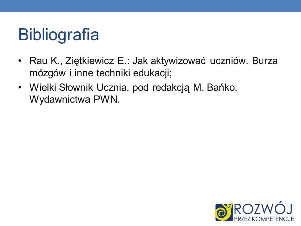 Bibliografia Rau K., Ziętkiewicz E.: Jak aktywizować uczniów. Burza mózgów i inne techniki edukacji;