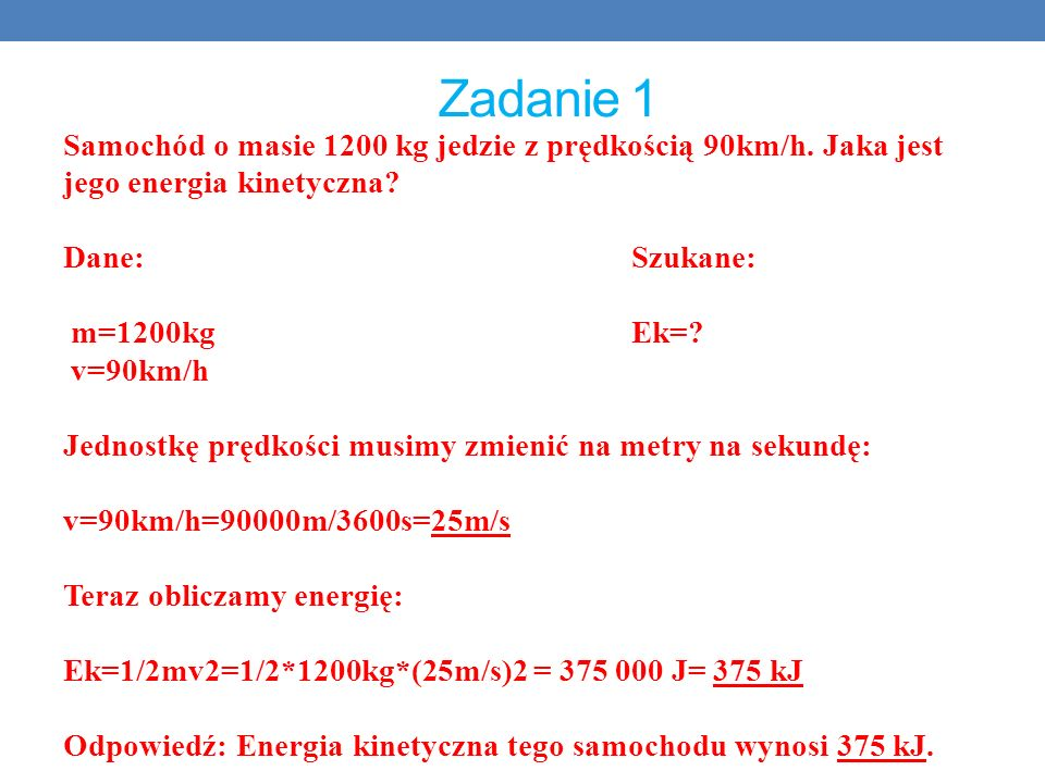 Zadanie 1 Samochód o masie 1200 kg jedzie z prędkością 90km/h. Jaka jest jego energia kinetyczna Dane: Szukane: