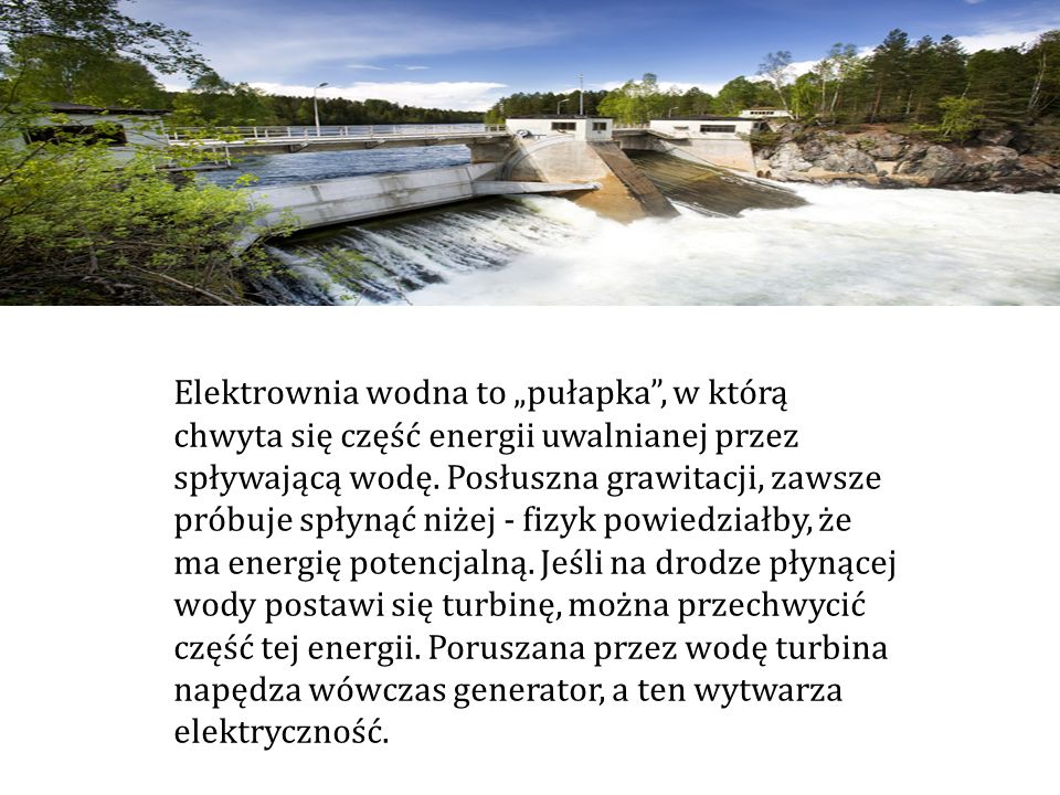 """Elektrownia wodna to """"pułapka , w którą chwyta się część energii uwalnianej przez spływającą wodę."""