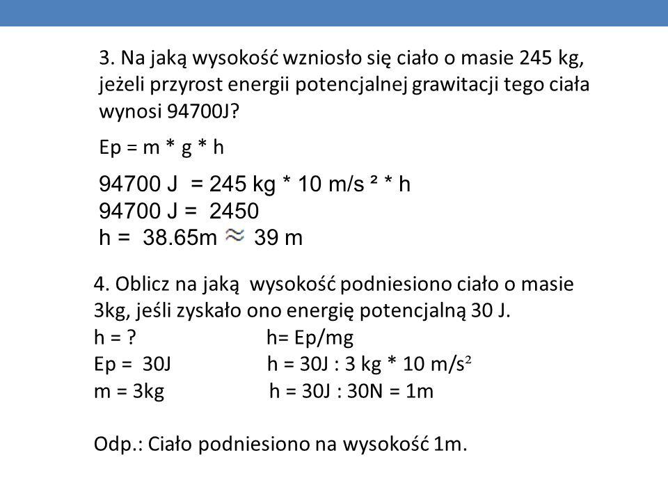 3. Na jaką wysokość wzniosło się ciało o masie 245 kg, jeżeli przyrost energii potencjalnej grawitacji tego ciała wynosi 94700J