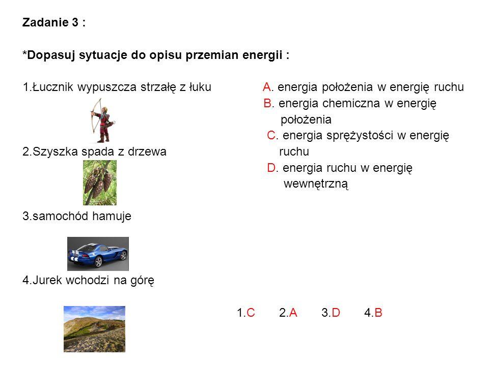 Zadanie 3 : *Dopasuj sytuacje do opisu przemian energii : 1.Łucznik wypuszcza strzałę z łuku A. energia położenia w energię ruchu.