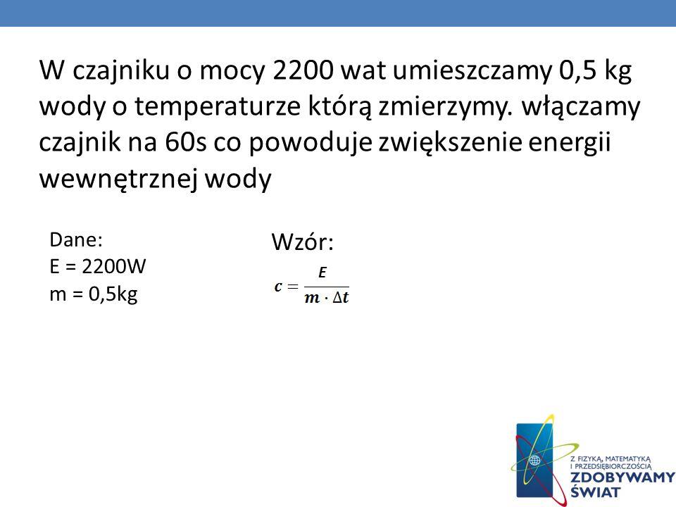 W czajniku o mocy 2200 wat umieszczamy 0,5 kg wody o temperaturze którą zmierzymy. włączamy czajnik na 60s co powoduje zwiększenie energii wewnętrznej wody
