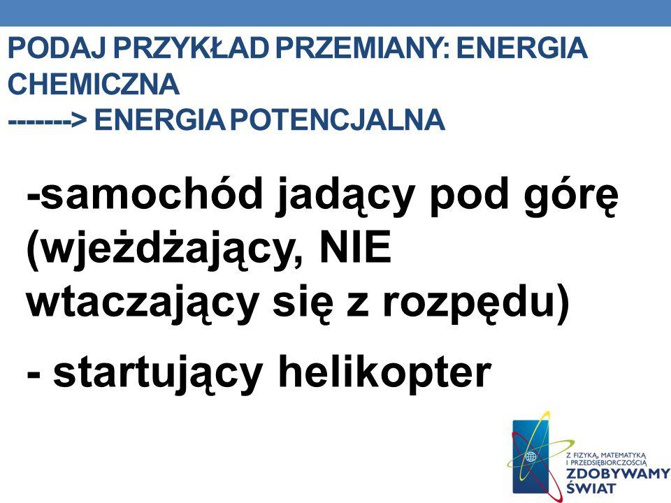Podaj przykład przemiany: Energia chemiczna -------> Energia potencjalna