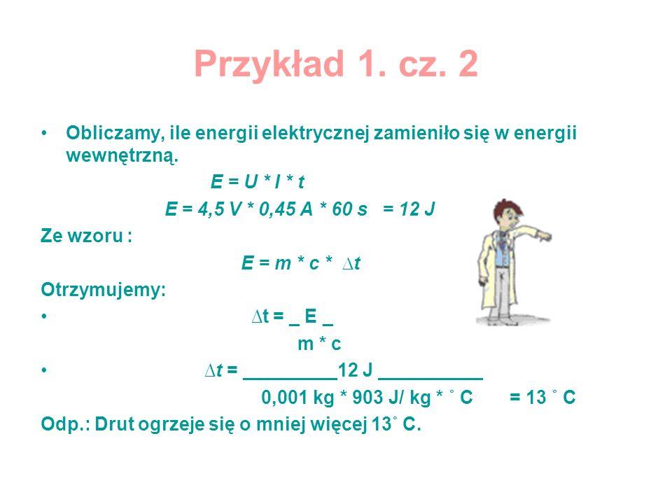 Przykład 1. cz. 2 Obliczamy, ile energii elektrycznej zamieniło się w energii wewnętrzną. E = U * I * t.