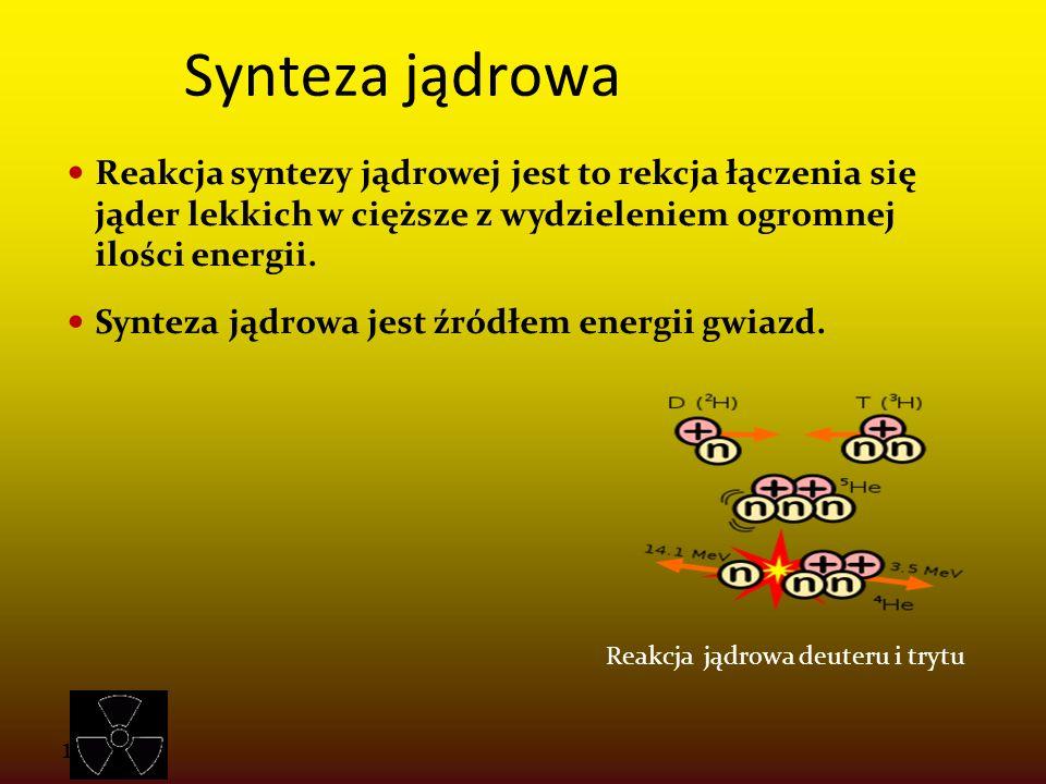 Synteza jądrowa Reakcja syntezy jądrowej jest to rekcja łączenia się jąder lekkich w cięższe z wydzieleniem ogromnej ilości energii.