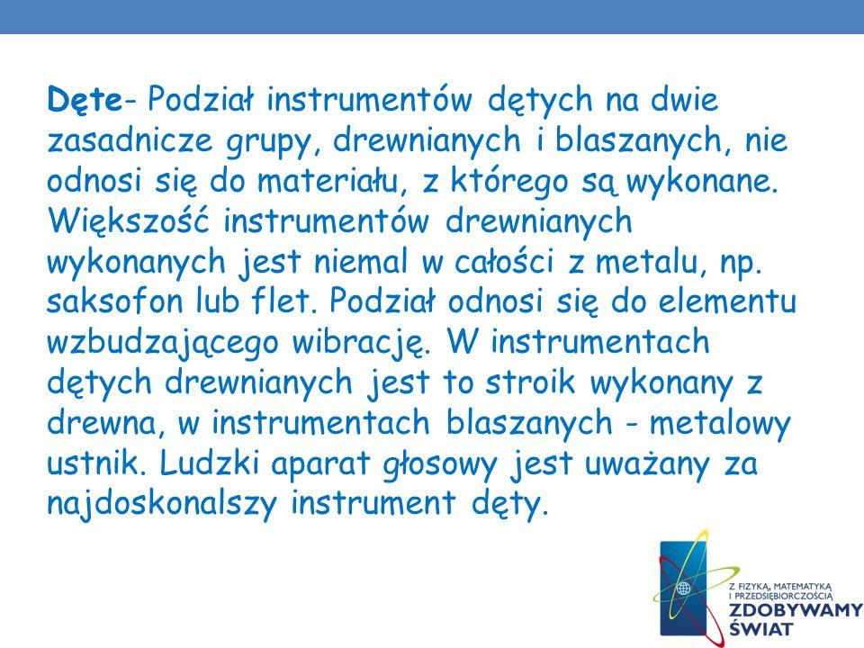 Dęte- Podział instrumentów dętych na dwie zasadnicze grupy, drewnianych i blaszanych, nie odnosi się do materiału, z którego są wykonane.