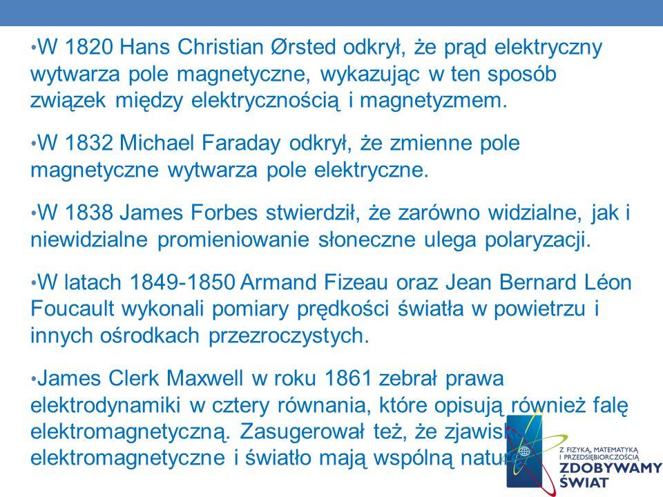 W 1820 Hans Christian Ørsted odkrył, że prąd elektryczny wytwarza pole magnetyczne, wykazując w ten sposób związek między elektrycznością i magnetyzmem.