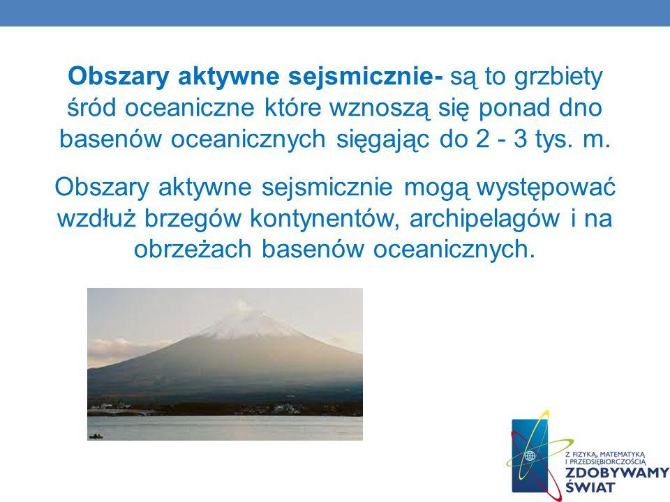 Obszary aktywne sejsmicznie- są to grzbiety śród oceaniczne które wznoszą się ponad dno basenów oceanicznych sięgając do 2 - 3 tys.