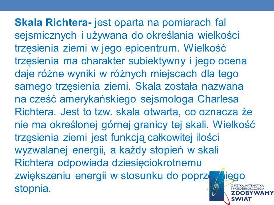 Skala Richtera- jest oparta na pomiarach fal sejsmicznych i używana do określania wielkości trzęsienia ziemi w jego epicentrum.