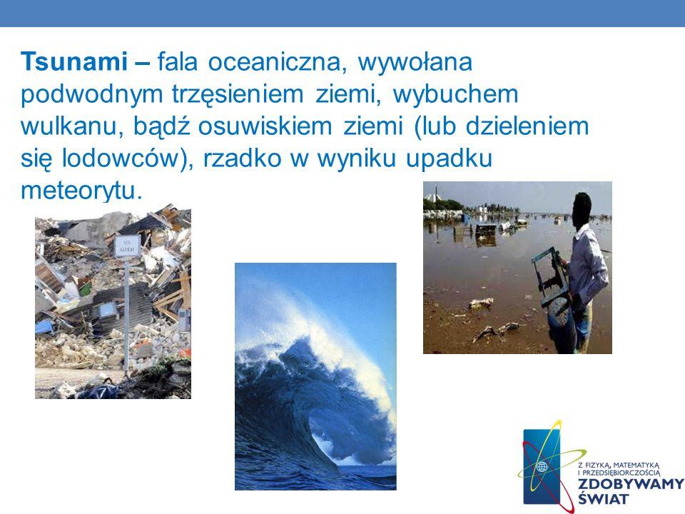 Tsunami – fala oceaniczna, wywołana podwodnym trzęsieniem ziemi, wybuchem wulkanu, bądź osuwiskiem ziemi (lub dzieleniem się lodowców), rzadko w wyniku upadku meteorytu.