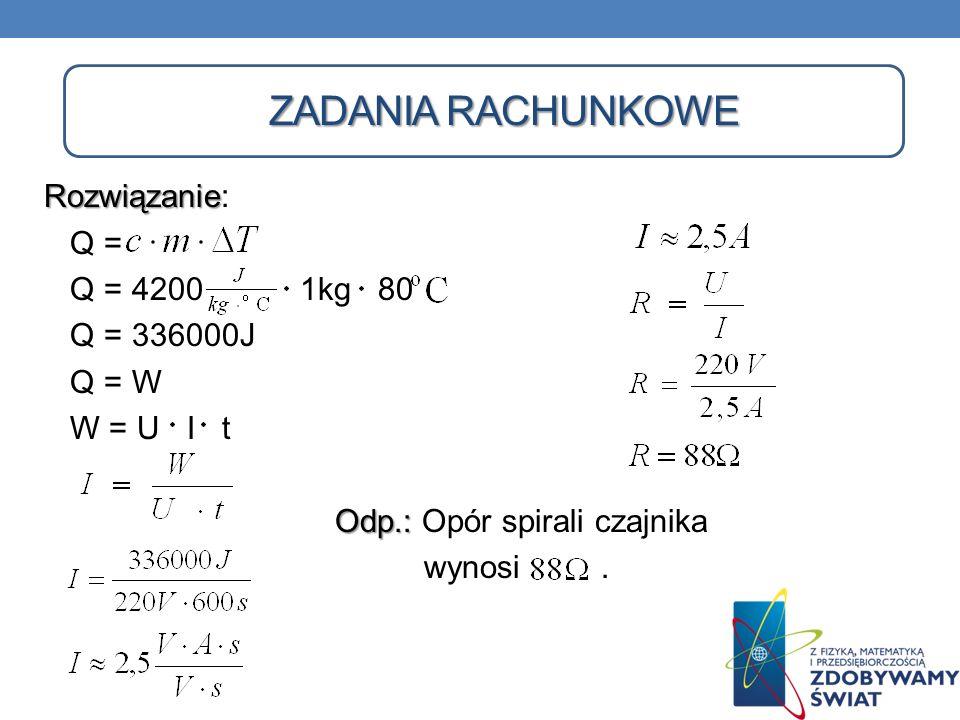 ZADANIA RACHUNKOWE Rozwiązanie: Q = Q = 4200 1kg 80 Q = 336000J Q = W W = U I t Odp.: Opór spirali czajnika wynosi .