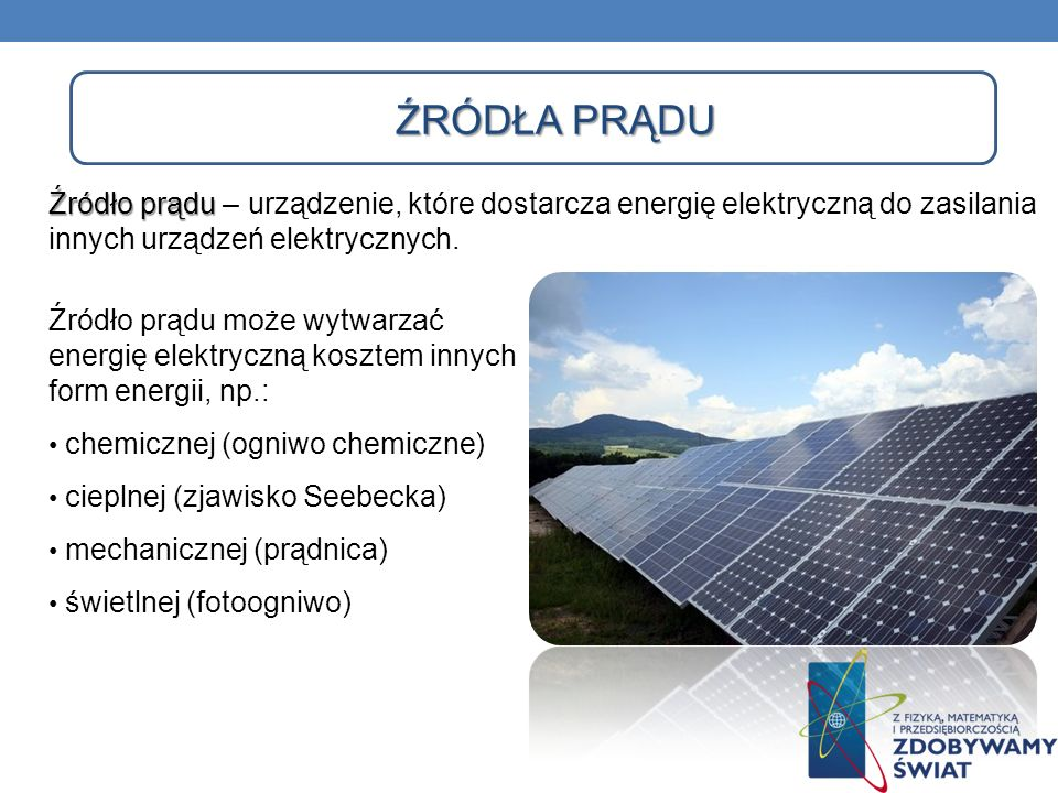 Źródła prądu Źródło prądu – urządzenie, które dostarcza energię elektryczną do zasilania innych urządzeń elektrycznych.