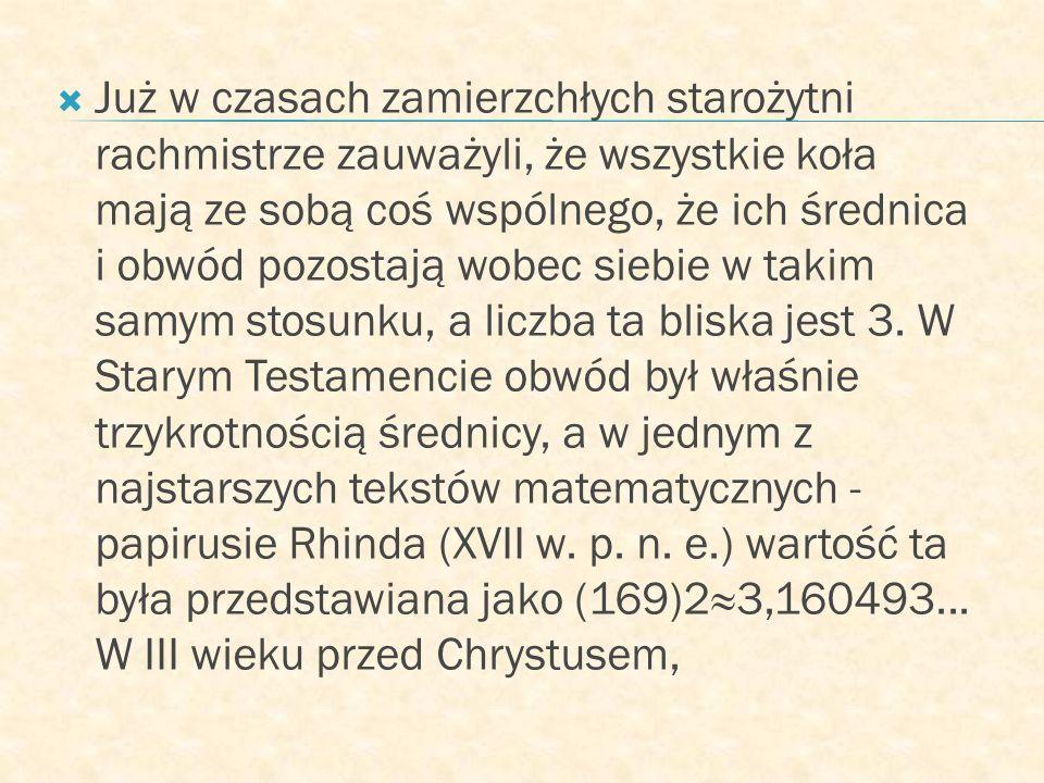 Już w czasach zamierzchłych starożytni rachmistrze zauważyli, że wszystkie koła mają ze sobą coś wspólnego, że ich średnica i obwód pozostają wobec siebie w takim samym stosunku, a liczba ta bliska jest 3.