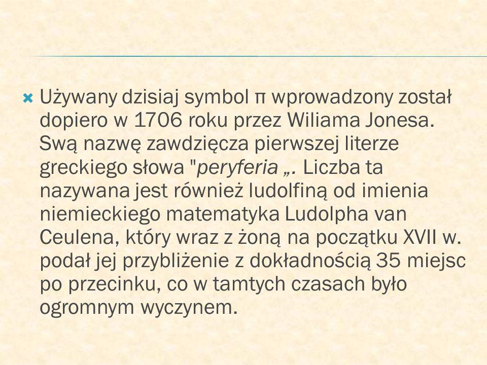 Używany dzisiaj symbol π wprowadzony został dopiero w 1706 roku przez Wiliama Jonesa.