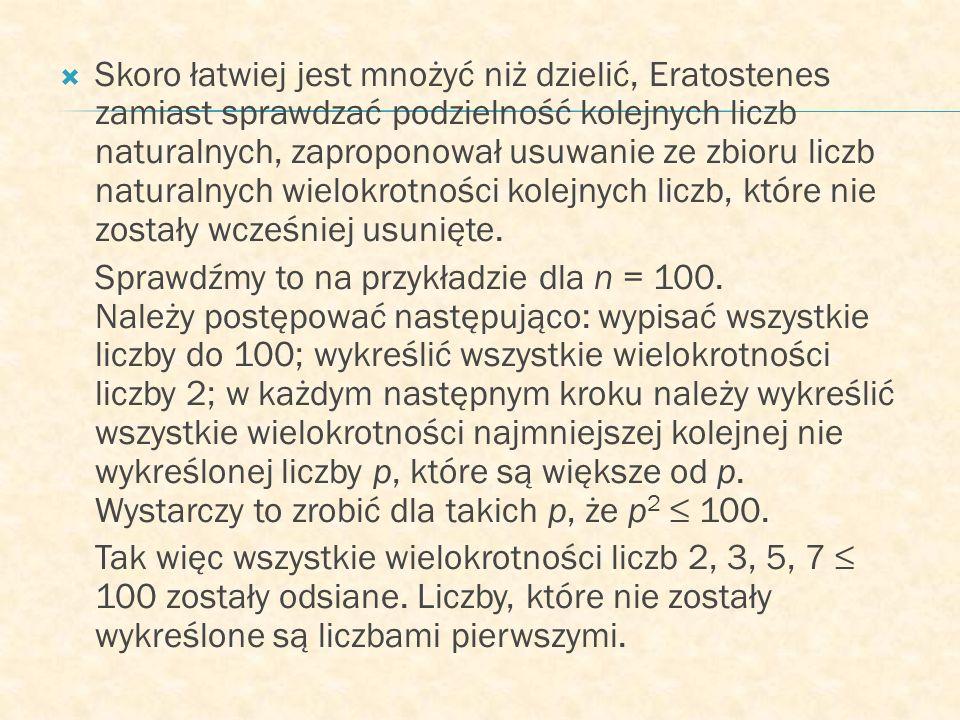 Skoro łatwiej jest mnożyć niż dzielić, Eratostenes zamiast sprawdzać podzielność kolejnych liczb naturalnych, zaproponował usuwanie ze zbioru liczb naturalnych wielokrotności kolejnych liczb, które nie zostały wcześniej usunięte.