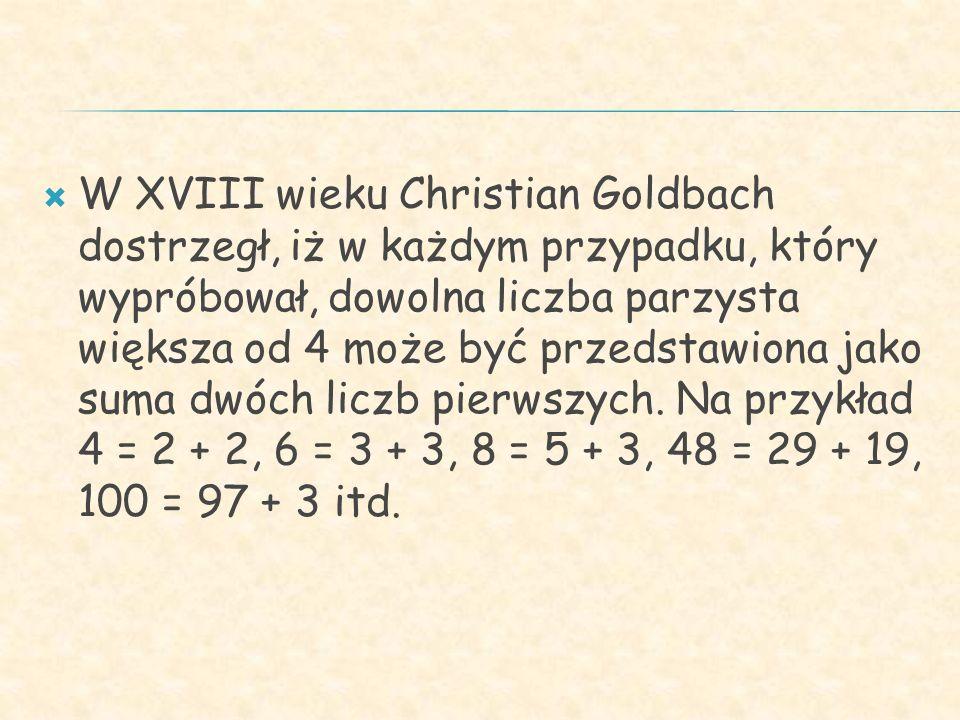 W XVIII wieku Christian Goldbach dostrzegł, iż w każdym przypadku, który wypróbował, dowolna liczba parzysta większa od 4 może być przedstawiona jako suma dwóch liczb pierwszych.