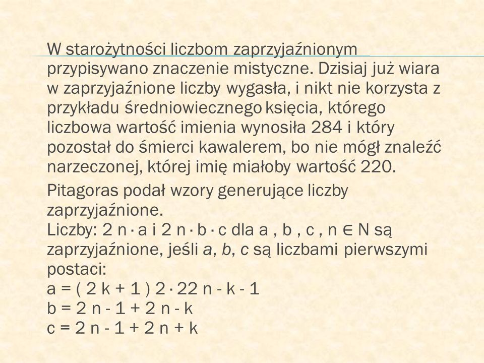 W starożytności liczbom zaprzyjaźnionym przypisywano znaczenie mistyczne. Dzisiaj już wiara w zaprzyjaźnione liczby wygasła, i nikt nie korzysta z przykładu średniowiecznego księcia, którego liczbowa wartość imienia wynosiła 284 i który pozostał do śmierci kawalerem, bo nie mógł znaleźć narzeczonej, której imię miałoby wartość 220.