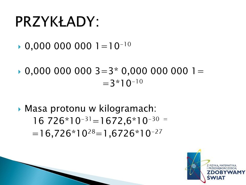 PRZYKŁADY: 0,000 000 000 1=10-10. 0,000 000 000 3=3* 0,000 000 000 1= =3*10-10. Masa protonu w kilogramach: