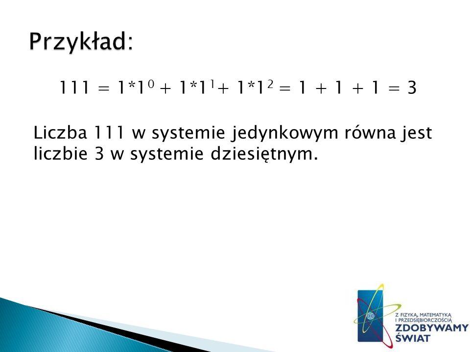 Przykład: 111 = 1*10 + 1*11+ 1*12 = 1 + 1 + 1 = 3 Liczba 111 w systemie jedynkowym równa jest liczbie 3 w systemie dziesiętnym.