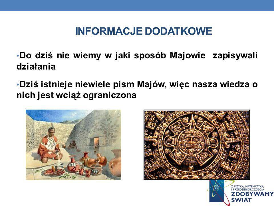 Informacje dodatkowe Do dziś nie wiemy w jaki sposób Majowie zapisywali działania.