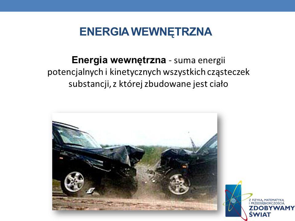 ENERGIA WEWNĘTRZNA Energia wewnętrzna - suma energii potencjalnych i kinetycznych wszystkich cząsteczek substancji, z której zbudowane jest ciało.