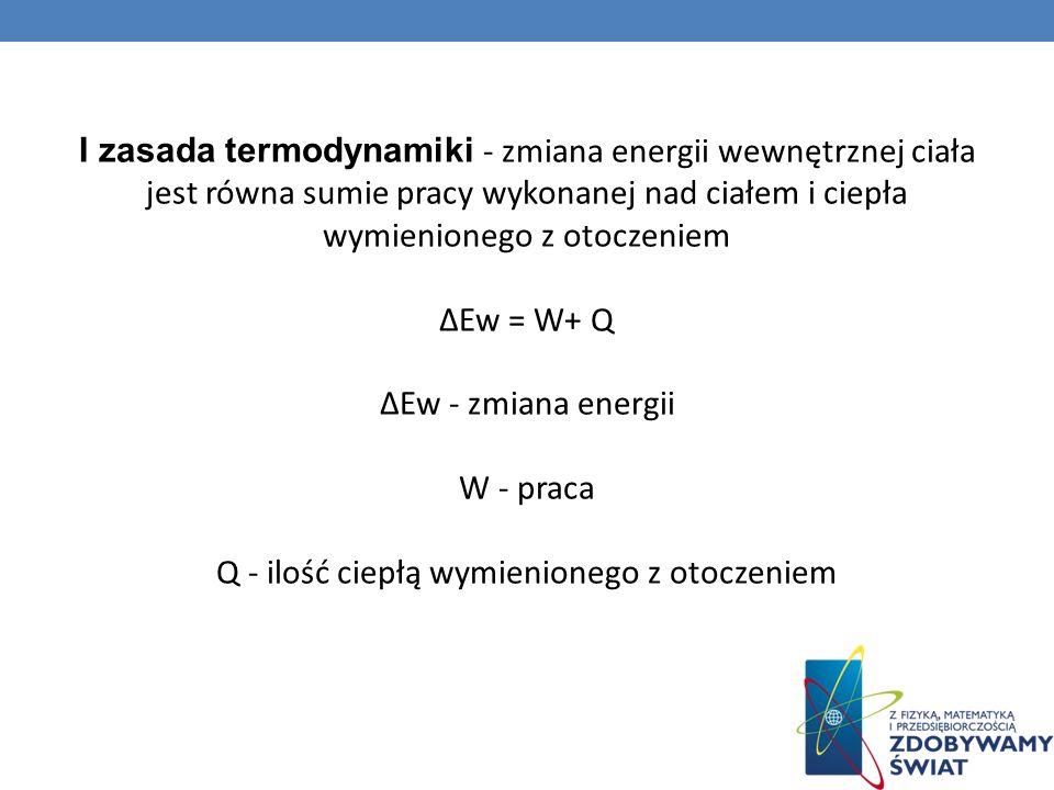 I zasada termodynamiki - zmiana energii wewnętrznej ciała jest równa sumie pracy wykonanej nad ciałem i ciepła wymienionego z otoczeniem ∆Ew = W+ Q ∆Ew - zmiana energii W - praca Q - ilość ciepłą wymienionego z otoczeniem