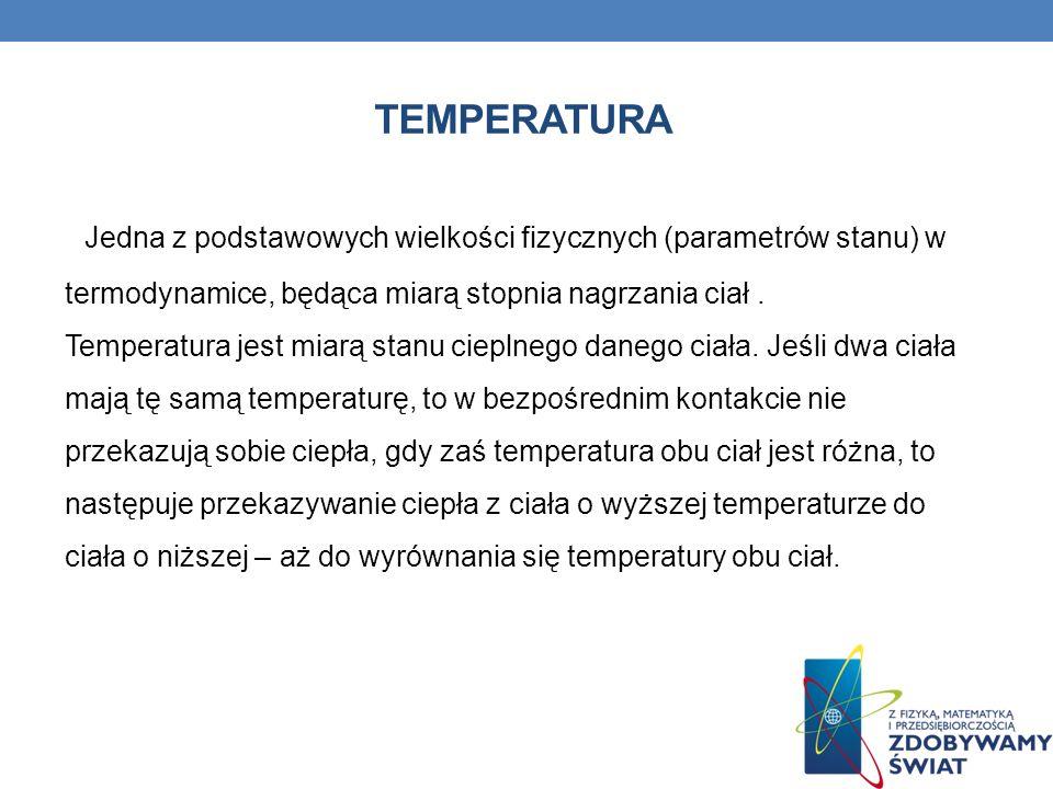 TEMPERATURAJedna z podstawowych wielkości fizycznych (parametrów stanu) w termodynamice, będąca miarą stopnia nagrzania ciał .