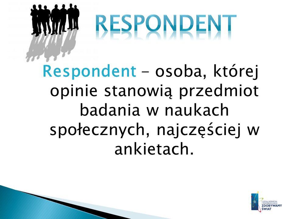 RESPONDENT Respondent - osoba, której opinie stanowią przedmiot badania w naukach społecznych, najczęściej w ankietach.