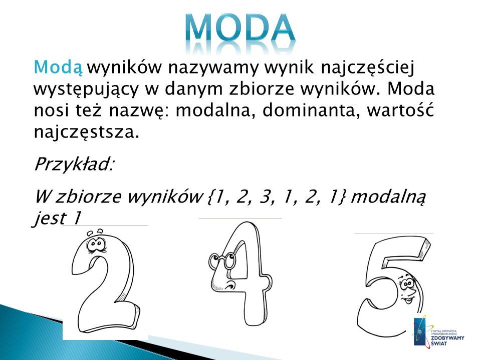 MODA Modą wyników nazywamy wynik najczęściej występujący w danym zbiorze wyników. Moda nosi też nazwę: modalna, dominanta, wartość najczęstsza.