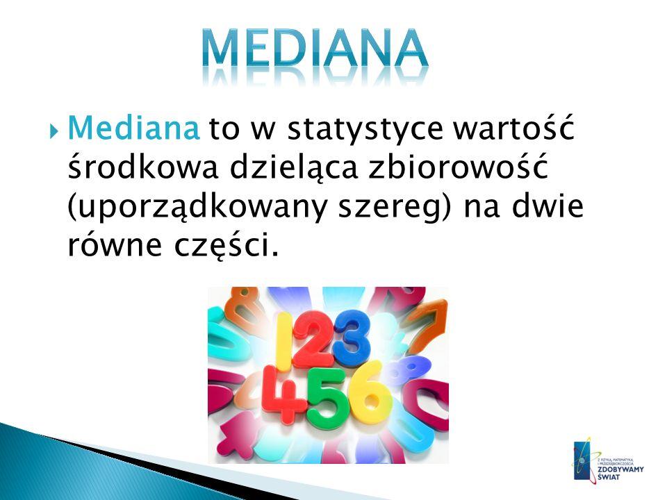 MEDIANA Mediana to w statystyce wartość środkowa dzieląca zbiorowość (uporządkowany szereg) na dwie równe części.