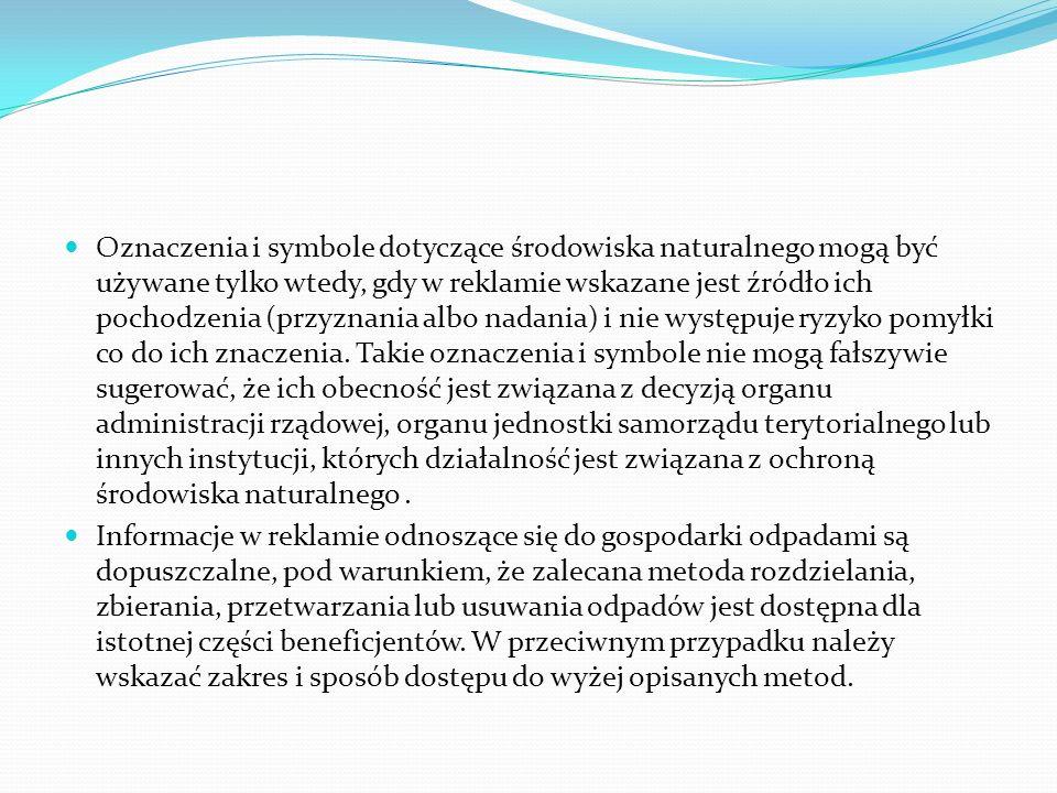 Oznaczenia i symbole dotyczące środowiska naturalnego mogą być używane tylko wtedy, gdy w reklamie wskazane jest źródło ich pochodzenia (przyznania albo nadania) i nie występuje ryzyko pomyłki co do ich znaczenia. Takie oznaczenia i symbole nie mogą fałszywie sugerować, że ich obecność jest związana z decyzją organu administracji rządowej, organu jednostki samorządu terytorialnego lub innych instytucji, których działalność jest związana z ochroną środowiska naturalnego .