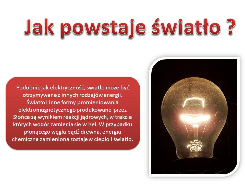 Jak powstaje światło Podobnie jak elektryczność, światło może być otrzymywane z innych rodzajów energii.
