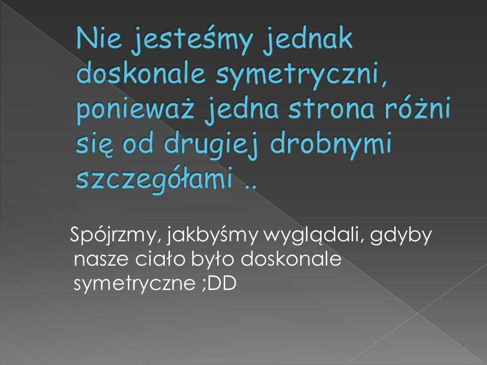 Nie jesteśmy jednak doskonale symetryczni, ponieważ jedna strona różni się od drugiej drobnymi szczegółami ..
