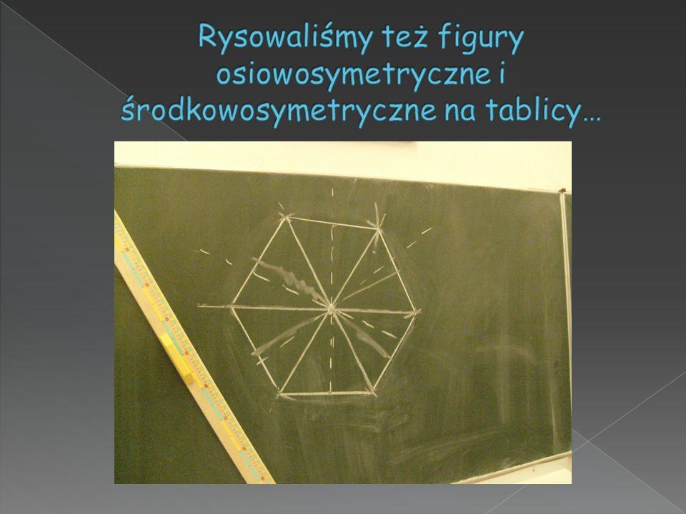 Rysowaliśmy też figury osiowosymetryczne i środkowosymetryczne na tablicy…